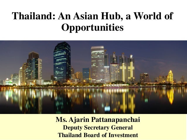 Thailand: An Asian Hub, a World of Opportunities Ms. Ajarin Pattanapanchai Deputy Secretary General Thailand Board of Inve...