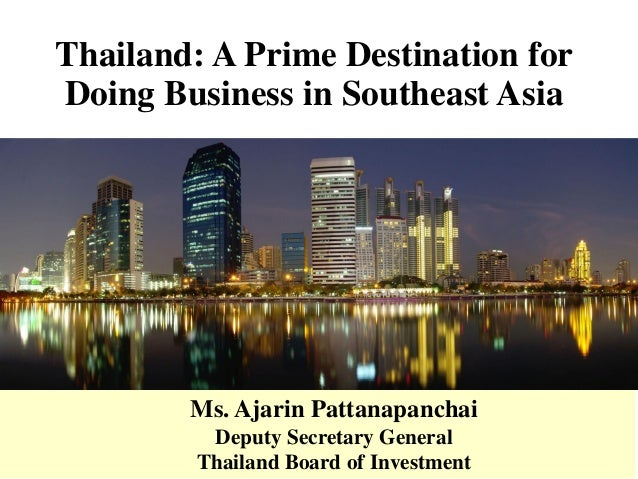 Thailand: A Prime Destination for Doing Business in Southeast Asia Ms. Ajarin Pattanapanchai Deputy Secretary General Thai...