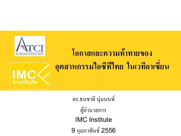 โอกาสและความท้าทายของอุตสาหกรรมไอซีทีไทย ในเวทีอาเซี่ยน     ดร.ธนชาติ นุ่มนนท์        ผู้อำนวยการ      IMC Institute    9 ...