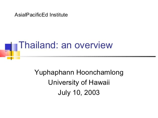 Thailand: an overviewYuphaphann HoonchamlongUniversity of HawaiiJuly 10, 2003AsialPacificEd Institute