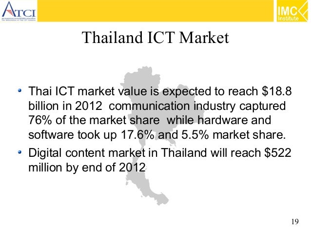 Thailand ICT Market Thai ICT market value is expected to reach $18.8 billion in 2012 communication industry captured 76% o...