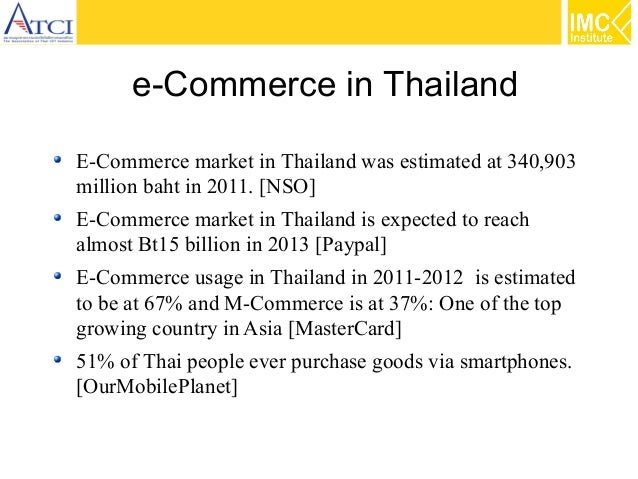 e-Commerce in Thailand E-Commerce market in Thailand was estimated at 340,903 million baht in 2011. [NSO] E-Commerce marke...