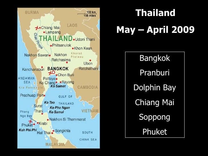 Thailand May – April 2009 Bangkok Pranburi Dolphin Bay Chiang Mai Soppong Phuket