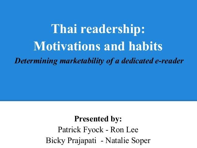 Presented by: Patrick Fyock - Ron Lee Bicky Prajapati - Natalie Soper Thai readership: Motivations and habits Determining ...