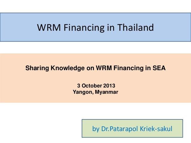 WRM Financing in Thailand  Sharing Knowledge on WRM Financing in SEA 3 October 2013 Yangon, Myanmar  by Dr.Patarapol Kriek...