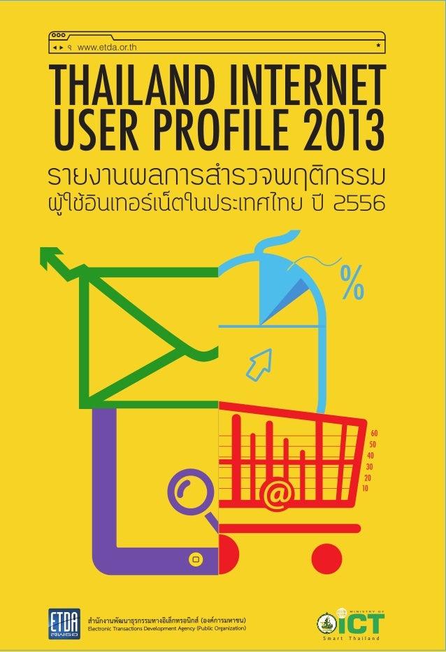 1 ชื่อเรื่อง รายงานผลการสารวจพฤติกรรมผู้ใช้อินเทอร์เน็ตในประเทศไทย ปี 2556 Thailand Internet User Profile 2013 เรียบเรียงโ...