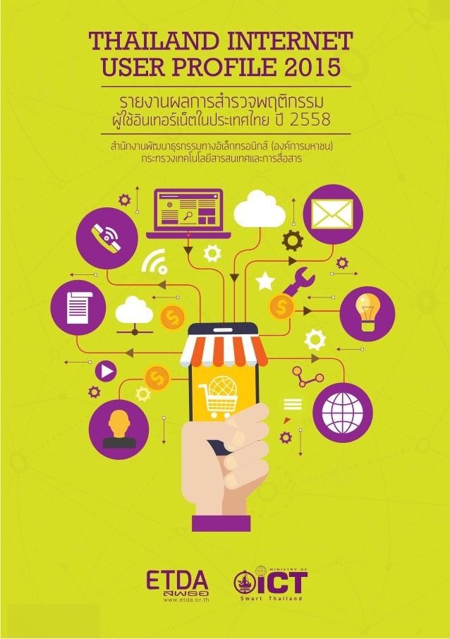 ชื่อเรื่อง รายงานผลการสำ�รวจพฤติกรรมผู้ใช้อินเทอร์เน็ต ในประเทศไทย ปี 2558 Thailand Internet User Profile 2015 เรียบเรืีย...