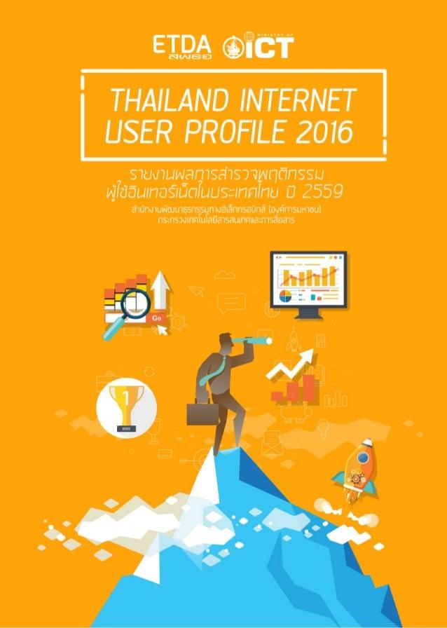 ชื่อเรื่อง รายงานผลการสำ�รวจพฤติกรรมผู้ใช้อินเทอร์เน็ต ในประเทศไทย ปี 2559 Thailand Internet User Profile 2016 จัดทำ�โดย...