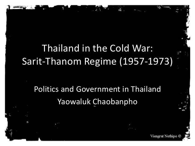 Thailand in the Cold War: Sarit-Thanom Regime (1957-1973) Politics and Government in Thailand Yaowaluk Chaobanpho