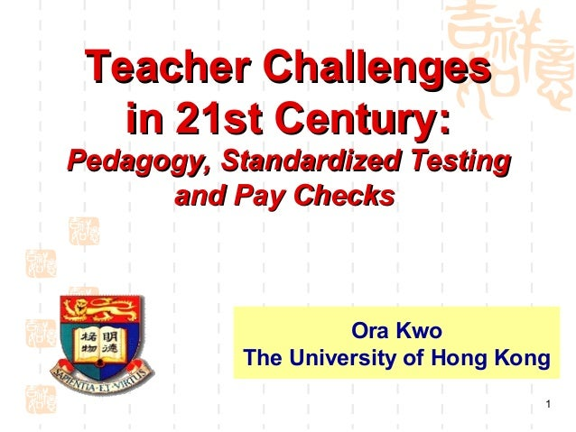 Teacher Challenges   in 21st Century:Pedagogy, Standardized Testing      and Pay Checks                    Ora Kwo        ...