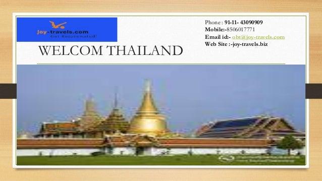 WELCOM THAILAND  Phone : 91-11- 43090909 Mobile:-8506017771 Email id:- obt@joy-travels.com Web Site :-joy-travels.biz