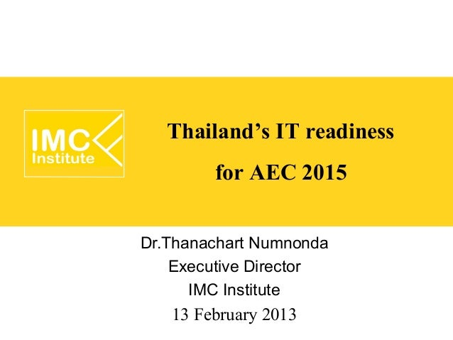 Thailand's IT readiness        for AEC 2015Dr.Thanachart Numnonda    Executive Director      IMC Institute   13 February 2...