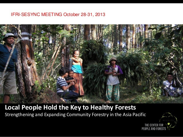 IFRI-SESYNC MEETING October 28-31, 2013  +  Local People Hold the Key to Healthy Forests Strengthening and Expanding Commu...