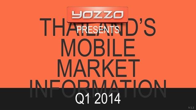 THAILAND'S  MOBILE  MARKET  INFORMATION Q1 2014  Presentation by Yozzo Co.,Ltd.  www.yozzo.com  April, 2014  V 1.2  PRES...