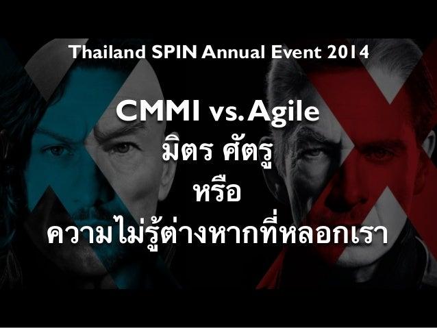 Thailand SPIN Annual Event 2014 CMMI vs.Agile มิตร ศัตรู หรือ ความไม่รู้ต่างหากที่หลอกเรา