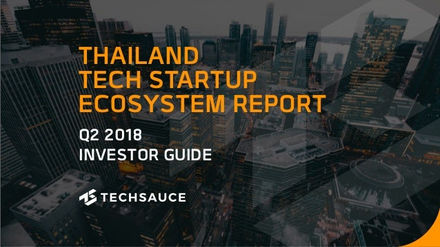 Q2 2018 INVESTOR GUIDE THAILAND TECH STARTUP ECOSYSTEM REPORT