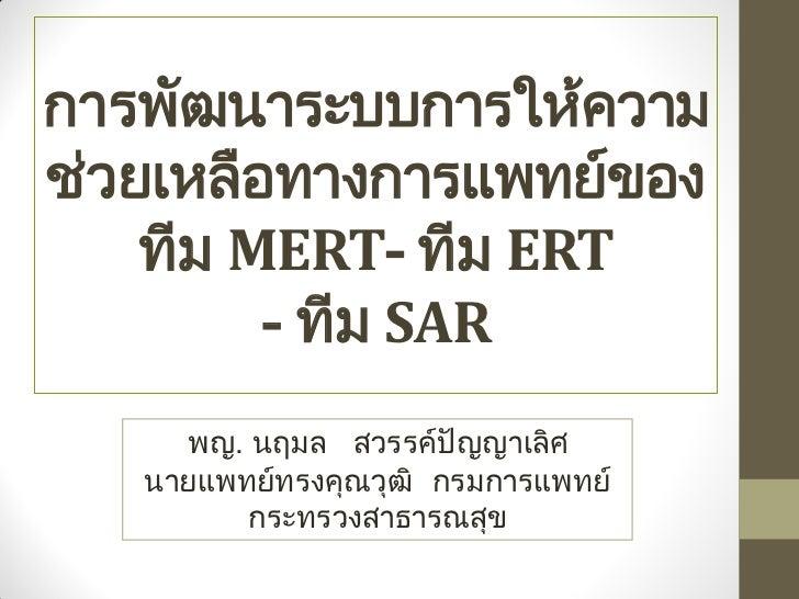 การพัฒนาระบบการให้ความช่วยเหลือทางการแพทย์ของ    ทีม MERT- ทีม ERT         - ทีม SAR     พญ. นฤมล สวรรค์ปัญญาเลิศ   นายแพท...