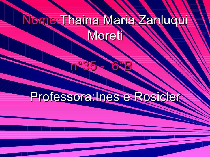 Nome: Thaina Maria Zanluqui Moreti n°35 -  6°B   Professora:Ines e Rosicler