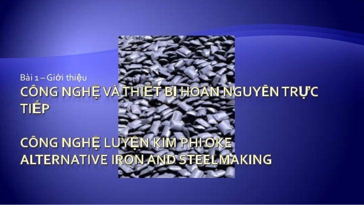 CÔNG NGHỆ VÀ THIẾT BỊ HOÀN NGUYÊN TRỰC TiẾPCôngnghệluyệnkim phi okeAlternative Iron and Steelmaking <br />Bài 1 – Giớithiệ...