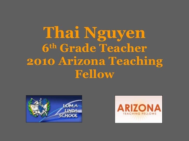 Thai Nguyen 6 th  Grade Teacher 2010 Arizona Teaching Fellow