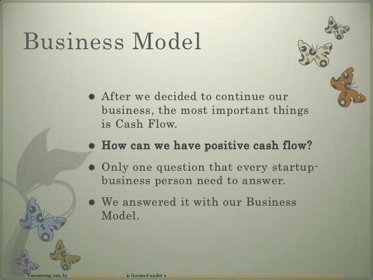 Business Model<br />After we decided to continue our business, the most important things is Cash Flow.<br />How can we hav...