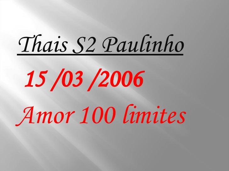 <ul><li>Thais S2 Paulinho </li></ul><ul><li>15 /03 /2006 </li></ul><ul><li>Amor 100 limites </li></ul>