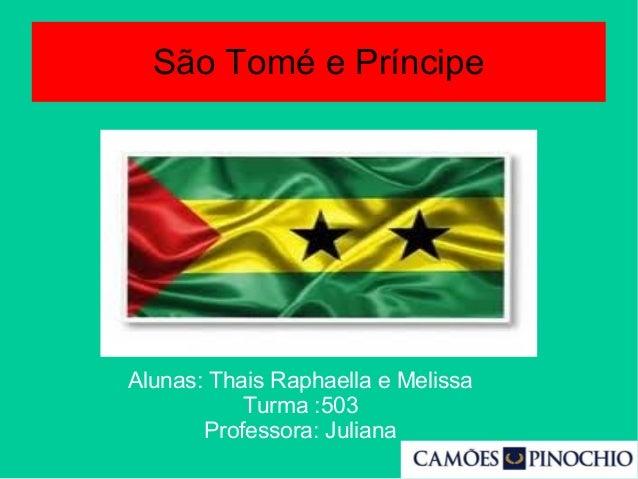 São Tomé e Príncipe Alunas: Thais Raphaella e Melissa Turma :503 Professora: Juliana