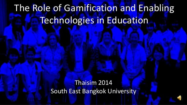 The Role of Gamification and Enabling Technologies in Education Thaisim 2014 South East Bangkok University