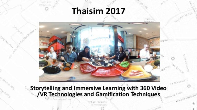 Thaisim 2017 Storytelling and Immersive Learning with 360 Video /VR Technologies and Gamification Techniques