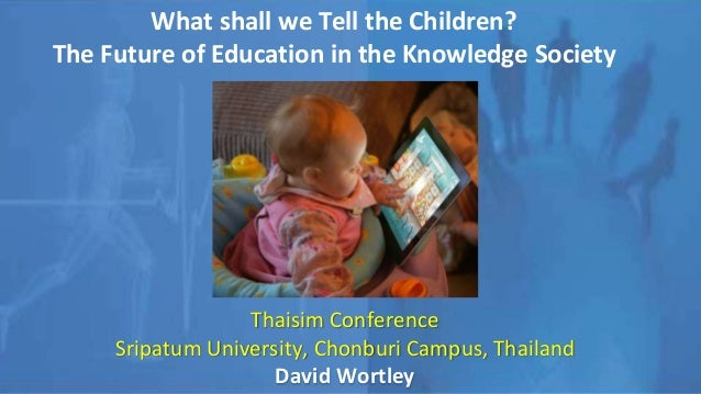 What shall we Tell the Children? The Future of Education in the Knowledge Society Thaisim Conference Sripatum University, ...
