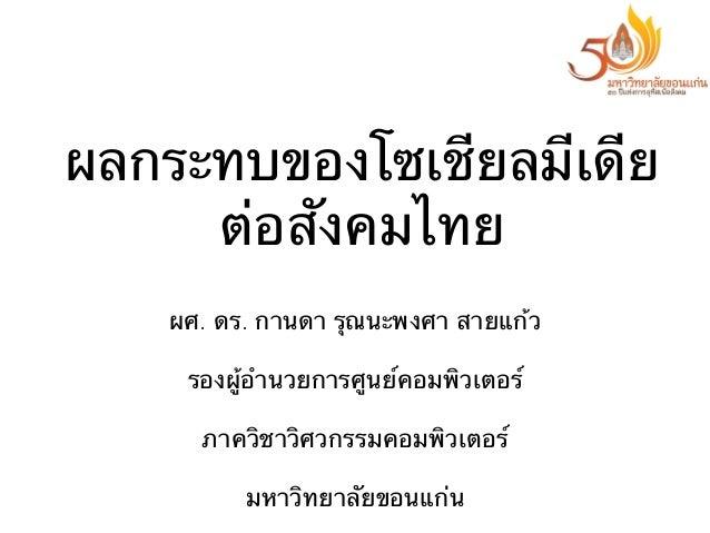 ผลกระทบของโซเชียลมีเดีย ต่อสังคมไทย ผศ. ดร. กานดา รุณนะพงศา สายแก้ว รองผู้อํานวยการศูนย์คอมพิวเตอร์ ภาควิชาวิศวกรรมคอมพิวเ...