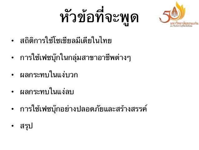 หัวข้อที่จะพูด • สถิติการใช้โซเชียลมีเดียในไทย • การใช้เฟซบุ๊กในกลุ่มสาขาอาชีพต่างๆ • ผลกระทบในแง่บวก • ผลกระทบในแง่ลบ...