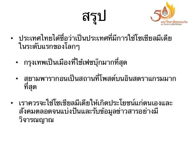 สรุป • ประเทศไทยได้ชื่อว่าเป็นประเทศที่มีการใช้โซเชียลมีเดีย ในระดับแรกของโลกๆ • กรุงเทพเป็นเมืองที่ใช้เฟซบุ๊กมากที่สุด ...