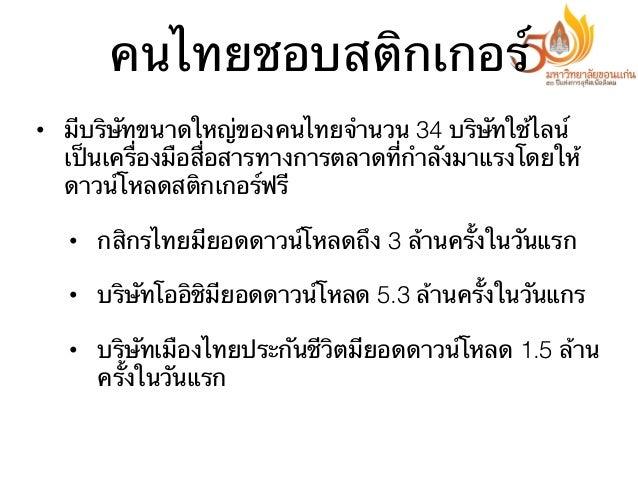 คนไทยชอบสติกเกอร์ • มีบริษัทขนาดใหญ่ของคนไทยจํานวน 34 บริษัทใช้ไลน์ เป็นเครื่องมือสื่อสารทางการตลาดที่กําลังมาแรงโดยให้ ด...