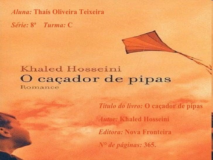 Aluna:  Thaís Oliveira Teixeira Série:  8ª  Turma:  C Título do livro:  O caçador de pipas Autor:  Khaled Hosseini Editora...
