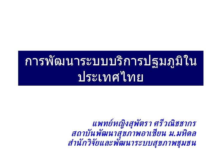 การพัฒนาระบบบริการปฐมภูมิในประเทศไทย แพทย์หญิงสุพัตรา ศรีวณิชชากร สถาบันพัฒนาสุขภาพอาเซียน ม . มหิดล สำนักวิจัยและพัฒนาระบ...