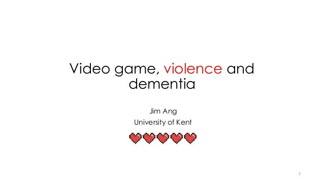Video game, violence and dementia Jim Ang University of Kent 1