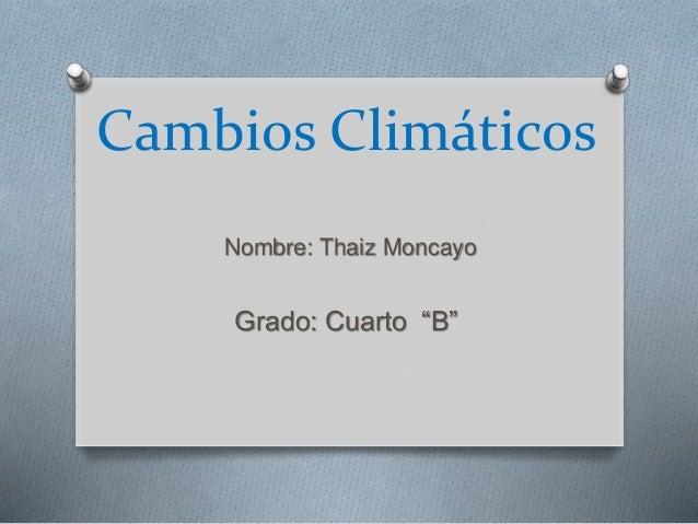 "Cambios Climáticos  Nombre: Thaiz Moncayo  Grado: Cuarto ""B"""