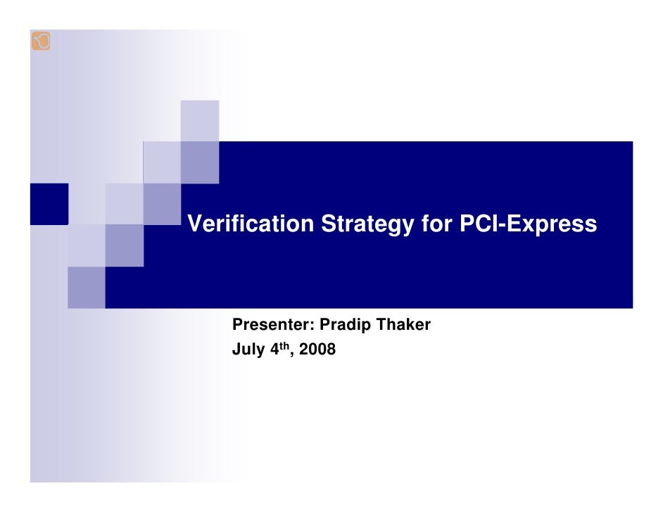 Verification Strategy for PCI-Express        Presenter: Pradip Thaker     July 4th, 2008