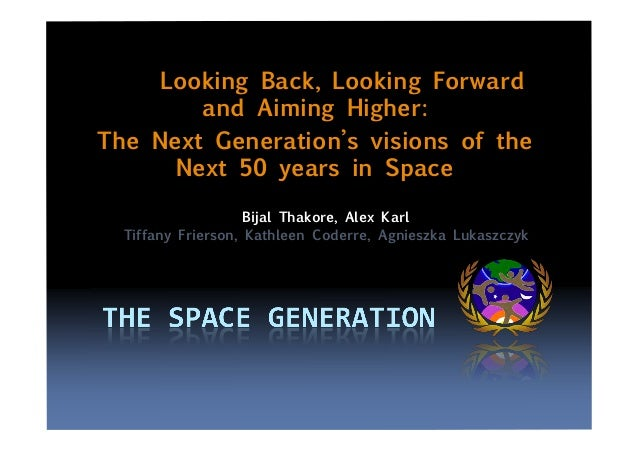 Looking Back, Looking Forward and Aiming Higher: The Next Generation's visions of the Next 50 years in Space Bijal Thakore...