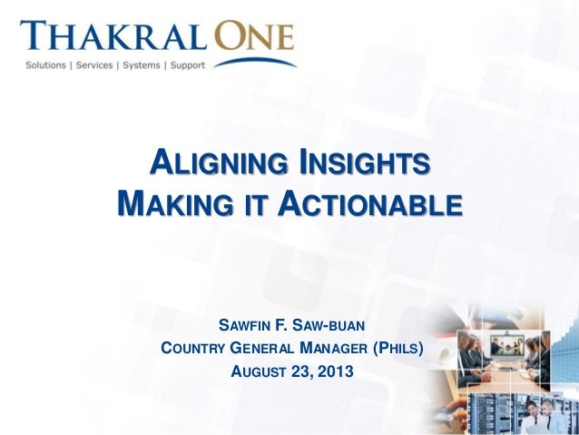 ALIGNING INSIGHTS MAKING IT ACTIONABLE SAWFIN F. SAW-BUAN COUNTRY GENERAL MANAGER (PHILS) AUGUST 23, 2013 1