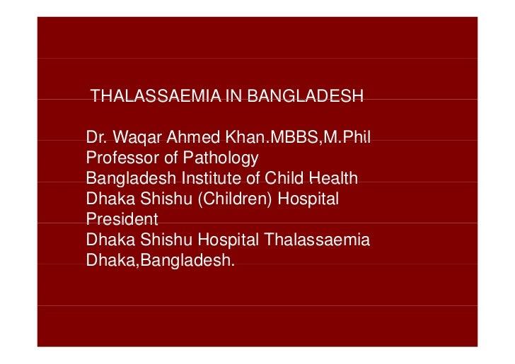 THALASSAEMIA IN BANGLADESHDr.Dr Waqar Ahmed Khan MBBS M Phil                  Khan.MBBS,M.PhilProfessor of PathologyBangla...
