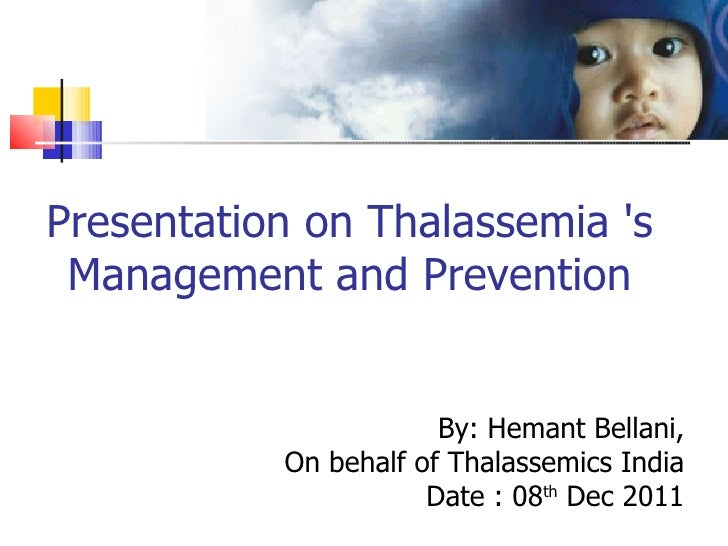 Presentation on Thalassemia s Management and Prevention                       By: Hemant Bellani,           On behalf of T...