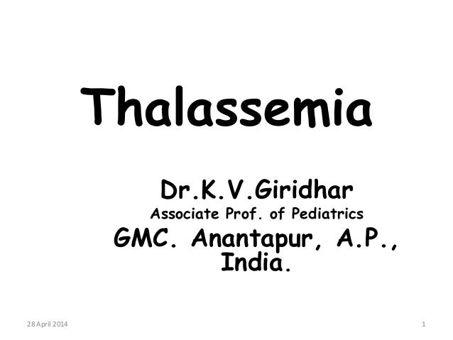 Thalassemia Dr.K.V.Giridhar Associate Prof. of Pediatrics GMC. Anantapur, A.P., India. 28 April 2014 1
