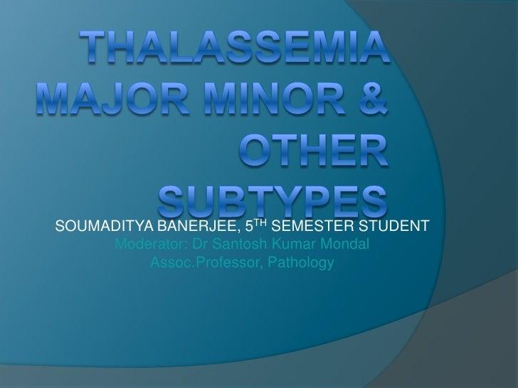 THALASSEMIA MAJOR MINOR & OTHER SUBTYPES<br />SOUMADITYA BANERJEE, 5THSEMESTER STUDENT       <br />Moderator: Dr Santosh K...