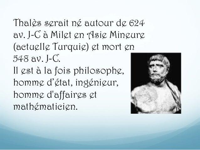 Thalès serait né autour de 624 av. J-C à Milet en Asie Mineure (actuelle Turquie) et mort en 548 av. J-C. Il est à la fois...
