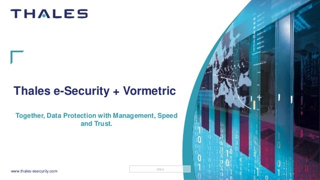 www.thales-esecurity.com OPEN Thales e-Security + Vormetric Together, Data Protection with Management, Speed and Trust.