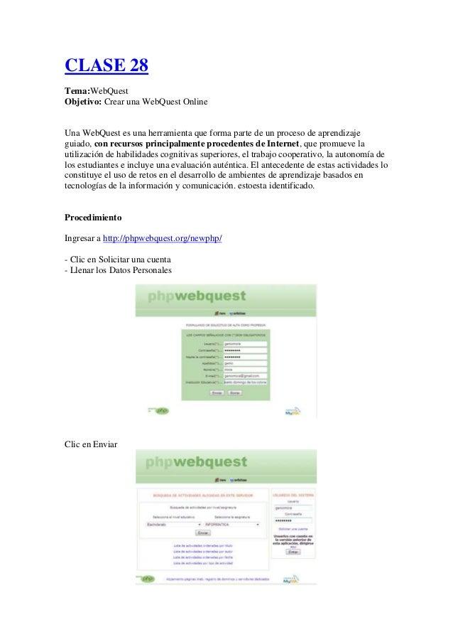 CLASE 28 Tema:WebQuest Objetivo: Crear una WebQuest Online  Una WebQuest es una herramienta que forma parte de un proceso ...