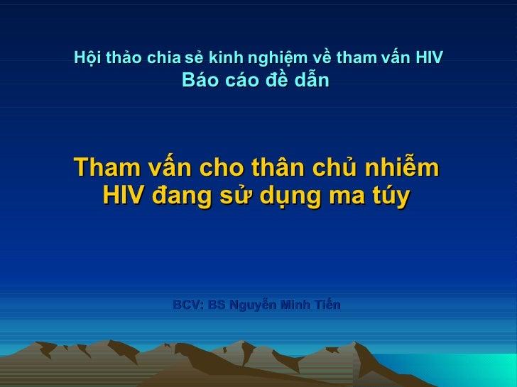 Hội thảo chia sẻ kinh nghiệm về tham vấn HIV Báo cáo đề dẫn   Tham vấn cho thân chủ nhiễm HIV đang sử dụng ma túy BCV: BS ...