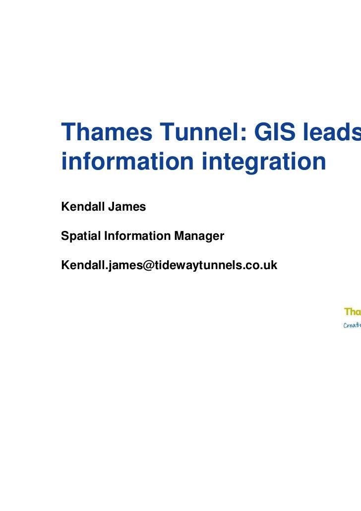 Thames Tunnel: GIS leadsinformation integrationKendall JamesSpatial Information ManagerKendall.james@tidewaytunnels.co.uk
